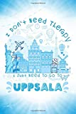 I Don t Need Therapy I Just Need To Go To Uppsala: Uppsala Travel And Vacation Notebook / Travel Logbook Journal / Trip planning journal / Funny ... and Kids - 6x9 inches 120 Blank Lined Pages