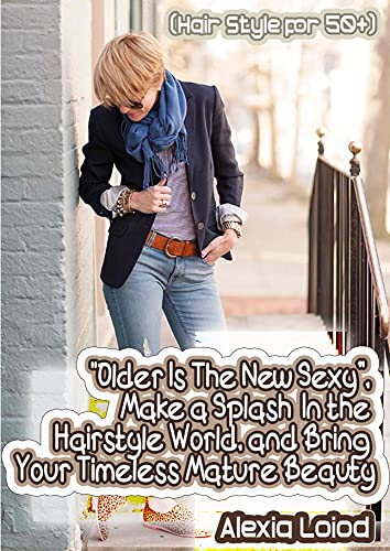 """""""Older Is the New Sexy"""" Make a Splash in the Hairstyle World, and Bring Your Timeless Mature Beauty (Hair Style for 50+)"""