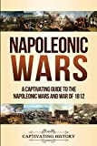 Napoleonic Wars: A Captivating Guide to the Napoleonic Wars and War of 1812 - Captivating History