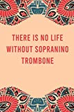 There is no life without sopranino trombone: lined notebook for writing & note taking, funny journal for sopranino trombone lovers, appreciation ... gag gift for women men teen coworker friend