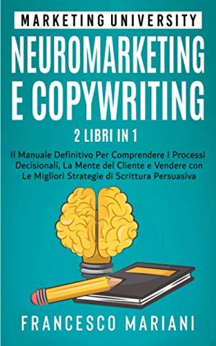 Neuromarketing e Copywriting - 2 libri in 1: Il Manuale Definitivo per Comprendere I Processi Decisionali, La Mente del Cliente e Vendere con Le Migliori Strategie di Scrittura Persuasiva