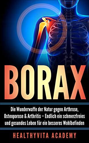 Borax: Die Wunderwaffe der Natur gegen Arthrose, Osteoporose und Arthritis – Endlich ein schmerzfreies und gesundes Leben für ein besseres Wohlbefinden