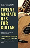 TWELVE MINIATURES FOR GUITAR : 12 Easy Original Songs For Beginner Guitarists: New Acoustic Guitar Song Book For Adult Beginners (First 1)