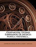 Guatimozin, Último Emperador De México: Novela Histórica...: Novela Histrica...