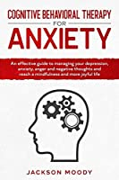 Cognitive Behavioral Therapy For Anxiety: An effective guide on how to deal with your depression, anxiety, anger and negative thoughts and reach a mindfulness and more joyful life