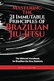 Mastering The 21 Immutable Principles Of Brazilian Jiu-Jitsu: The Ultimate Handbook for...