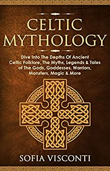 Celtic Mythology: Dive Into The Depths Of Ancient Celtic Folklore, The Myths, Legends & Tales of The Gods, Goddesses, Warriors, Monsters, Magic & More ... Scotland, Brittany, Wales) (English Edition) par [Sofia Visconti]