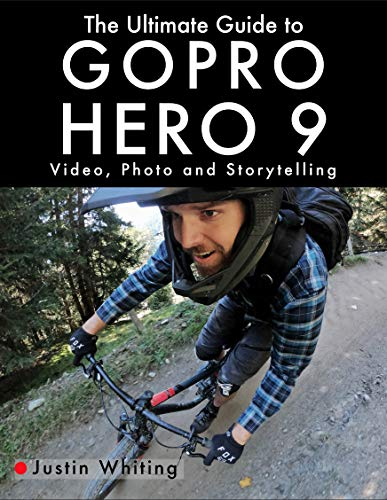 The Ultimate Guide to Gopro Hero 9: Video, Photo and Storytelling