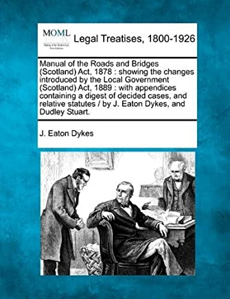 Manual of the Roads and Bridges (Scotland) Act, 1878: showing the changes introduced by the Local Government (Scotland) Act, 1889 : with appendices ... / by J. Eaton Dykes, and Dudley Stuart. by J. Eaton Dykes (23-Dec-2010) Paperback
