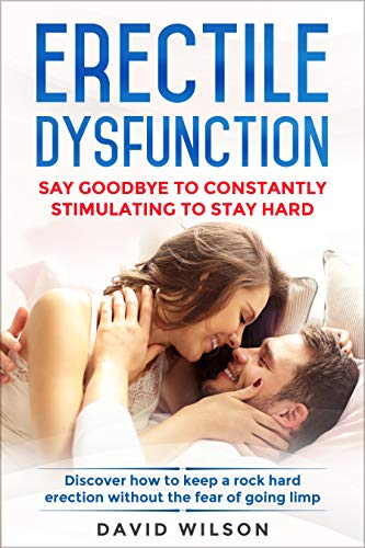 Erectile Dysfunction: Say Goodbye To Constantly Stimulating To Stay Hard. Discover How To Keep A Rock Hard Erection Without The Fear Of Going Limp (English Edition)