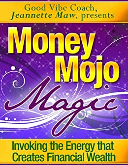 Money Mojo Magic - Invoking the Energy that Creates Financial Wealth by [Jeannette Maw]