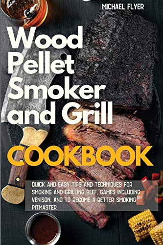 Wood Pellet Smoker and Grill: Quick and Easy Tips and Techniques for Smoking and Grilling Beef and Games, including Venison and to Become a Better Smoking Pitmaster