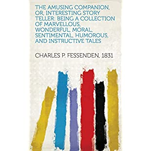 The Amusing companion, or, interesting story teller being a collection of marvellous, wonderful, moral, sentimental, humorous, and instructive tales