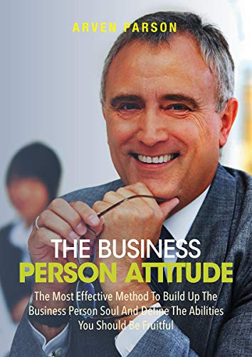 The Business Person Attitude: The Most Effective Method To Build Up The Business Person Soul And Define The Abilities You Should Be Fruitful (English Edition)