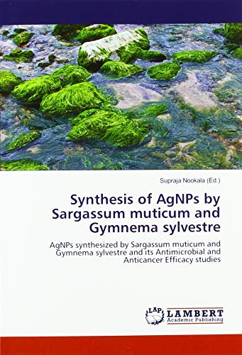 Synthesis of AgNPs by Sargassum muticum and Gymnema sylvestre: AgNPs synthesized by Sargassum muticum and Gymnema sylvestre and its Antimicrobial and Anticancer Efficacy studies