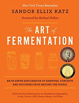 The Art of Fermentation: An In-Depth Exploration of Essential Concepts and Processes from around the World by [Sandor Ellix Katz, Michael Pollan]
