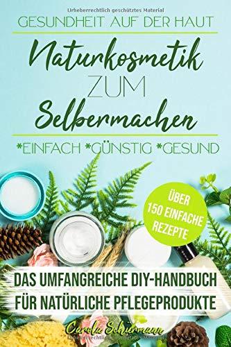 Gesundheit auf der Haut - Naturkosmetik zum Selbermachen: Das umfangreiche DIY-Handbuch für natürliche Pflegeprodukte mit über 150 einfachen Rezepten