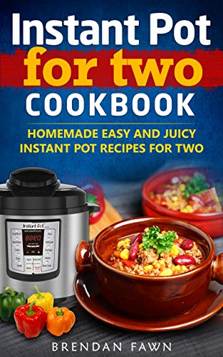 Instant Pot for Two Cookbook: Homemade Easy and Juicy Instant Pot Recipes for Two (Instant Pot Miracle Book 4) by [Brendan Fawn]