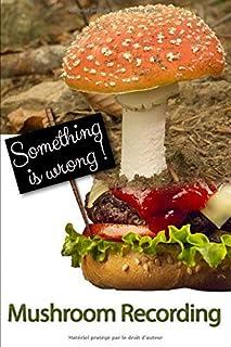 Something is Wrong ! Mushroom Recording: Identification guide, Log book for lovers wild mushroom hunter, beginners forager...