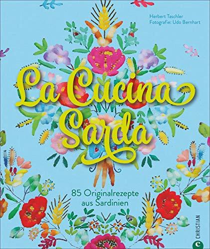 Sardisches Kochbuch: La Cucina Sarda. 100 Originalrezepte aus Sardinien, der schönsten Insel Italiens. Eine kulinarische und fotografische Rundreise ... Gerichten.: 85 Originalrezepte aus Sardinien