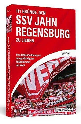 111 Gründe, den SSV Jahn Regensburg zu lieben: Eine Liebeserklärung an den großartigsten Fußballverein der Welt