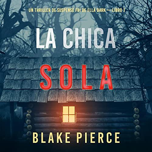 La chica sola [The Girl Alone]: Un thriller de suspense FBI de Ella Dark - Libro 1 [An FBI Suspense Thriller by Ella Dark...