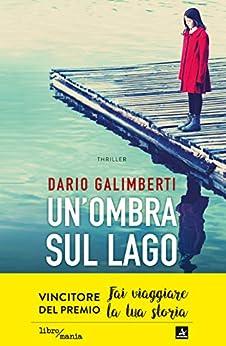 Un'ombra sul lago: Una bambina scomparsa, un'indagine dal ritmo serrato, una città che nasconde troppi segreti di [Dario Galimberti]