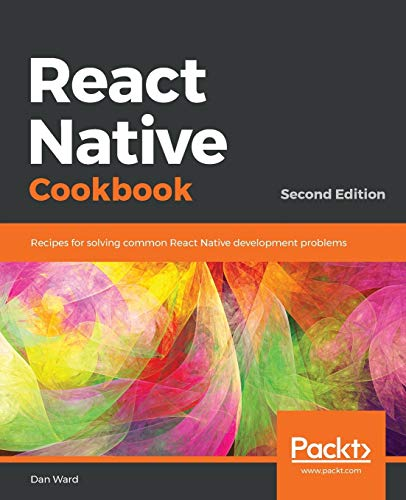 React Native Cookbook: Recipes for solving common React Native development problems, 2nd Edition