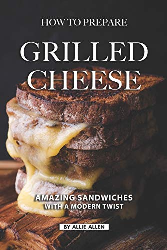 How To Prepare Grilled Cheese: Amazing Sandwiches with a Modern Twist