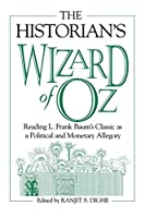 The Historian's Wizard of Oz: Reading L. Frank Baum's Classic As a Political and Monetary Allegory