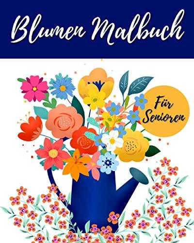 Blumen Malbuch Für Senioren: Hochwertiges Einfaches Ausmalbuch Mit Blumen Und Pflanzen - Für Entspannung Und Stressabbau - Für Senioren Erwachsene Oder Anfänger