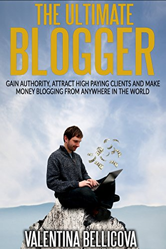 The Ultimate Blogger: Gain Authority, Attract High Paying Clients and Make Money Blogging From Anywhere in the World