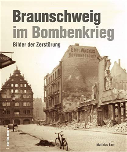 Braunschweig im Bombenkrieg, rund 200 Aufnahmen dokumentieren die massiven Zerstörungen Braunschweigs im Zweiten Weltkrieg durch Bombenangriffe: Bilder der Zerstörung (Sutton Archivbilder)