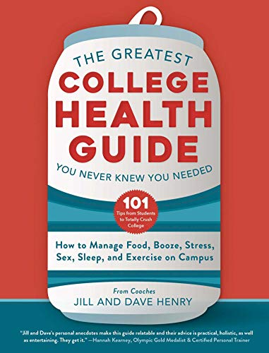 The Greatest College Health Guide You Never Knew You Needed: How to Manage Food, Booze, Stress, Sex, Sleep, and Exercise on Campus by [Jill Henry, Dave Henry]