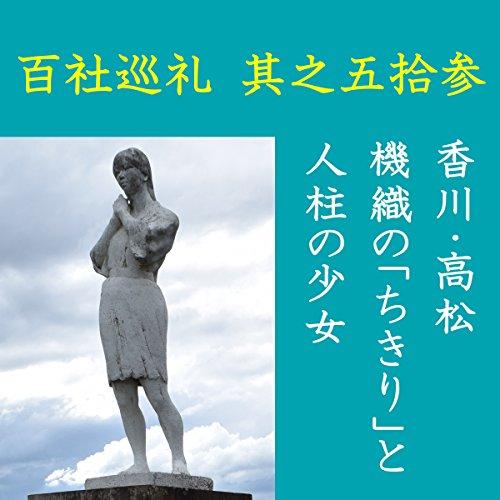 高橋御山人の百社巡礼/其之五拾参 香川・高松 機織の「ちきり」と人柱の少女: 「神託」により、生き埋めにされた後、嘆き声を上げ続け、神として祭られた少女