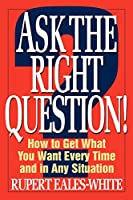 Ask the Right Question: How to Get What You Want Every Time and in Any Situation