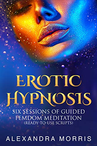 Erotic Hypnosis : Six Sessions of Guided Femdom Meditation (ready-to-use scripts) (Self Hypnosis and Guided Meditation Scripts Books Book 2)