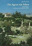 Die Agora von Athen: Ausgrabungen im Herzen des klassischen Athen - John M Camp
