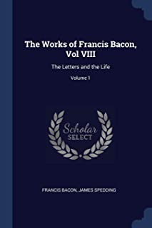 The Works of Francis Bacon, Vol VIII: The Letters and the Life; Volume 1
