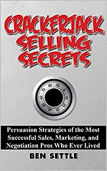 Crackerjack Selling Secrets: Persuasion Strategies of the Most Successful Sales, Marketing, and Negotiation Pros Who Ever Lived by [Ben Settle]