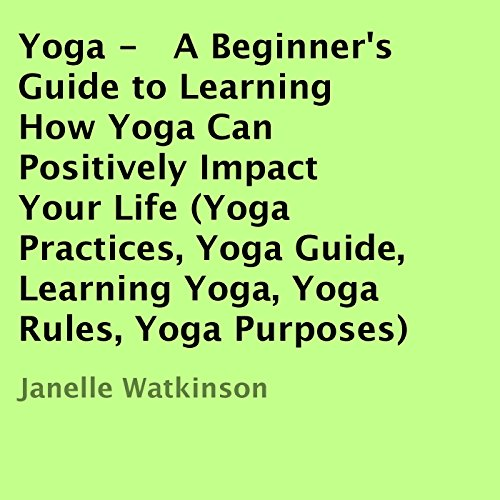 Yoga: A Beginner's Guide to Learning How Yoga Can Positively Impact Your Life audiobook cover art
