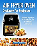 Air Fryer Oven Cookbook for Beginners: Amazingly Easy Recipes to Fry, Bake, Grill, and Roast with your Air Fryer Oven