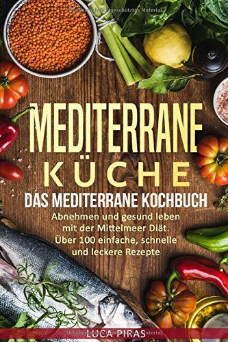 Mediterrane Küche: Das Mediterrane Kochbuch: Abnehmen und gesund leben mit der Mittelmeer Diät. Über 100 einfache, schnelle und leckere Rezepte