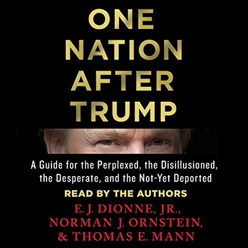One Nation After Trump     A Guide for the Perplexed, the Disillusioned, the Desperate, and the Not-Yet Deported              By:                                                                                                                                 E. J. Dionne Jr.,                                                                                        Norman J. Ornstein,                                                                                        Thomas E. Mann                               Narrated by:                                                                                                                                 E. J. Dionne Jr.,                                                                                        Norman J. Ornstein,                                                                                        Thomas E. Mann                      Length: 10 hrs and 12 mins     2 ratings     Overall 4.0