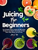 Juicing for Beginners: The Complete Guide to Juicing with 500 Juicing Recipes to Lose Weight, Gain energy, Anti-age, Detox, Fight Disease, and Live Long