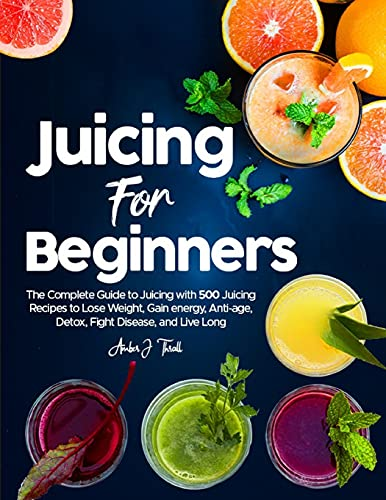 Juicing for Beginners: The Complete Guide to Juicing with...