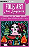 FOLK ART FOR BEGINNERS: A Guide to Learn How to Paint and Draw Alluring Folk with Colorful, Modern...