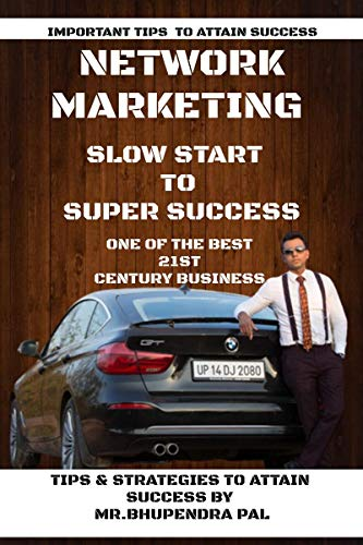 NETWORK MARKETING - 'SLOW START TO SUPER SUCCESS': TIPS & STRATEGIES TO ATTAIN SUCCESS BY MR. BHUPENDRA PAL