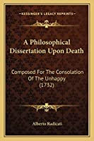 A Philosophical Dissertation Upon Death: Composed For The Consolation Of The Unhappy (1732)