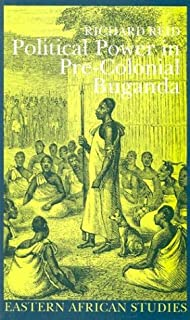 Political Power in Pre-Colonial Buganda: Economy, Society & Warfare in the Nineteenth Century